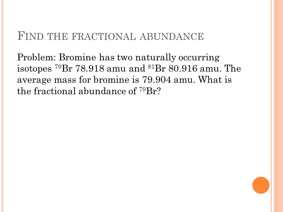 F IND THE FRACTIONAL ABUNDANCE Problem: Bromine has two naturally occurring isotopes 79 Br 78.918 amu and 81 Br 80.916 amu. The average mass for bromi