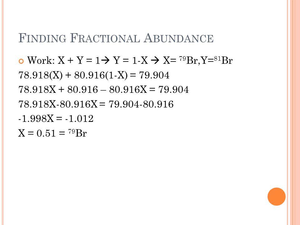F INDING F RACTIONAL A BUNDANCE Work: X + Y = 1  Y = 1-X  X= 79 Br,Y= 81 Br 78.918(X) + 80.916(1-X) = 79.904 78.918X + 80.916 – 80.916X = 79.904 78.918X-80.916X = 79.904-80.916 -1.998X = -1.012 X = 0.51 = 79 Br