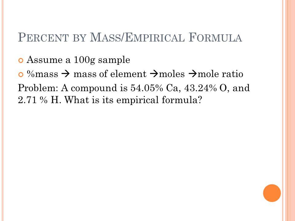 P ERCENT BY M ASS /E MPIRICAL F ORMULA Assume a 100g sample %mass  mass of element  moles  mole ratio Problem: A compound is 54.05% Ca, 43.24% O, and 2.71 % H.