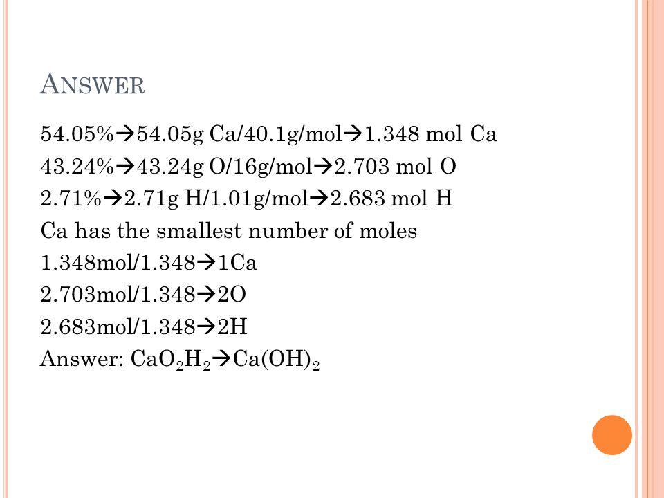 A NSWER 54.05%  54.05g Ca/40.1g/mol  1.348 mol Ca 43.24%  43.24g O/16g/mol  2.703 mol O 2.71%  2.71g H/1.01g/mol  2.683 mol H Ca has the smallest number of moles 1.348mol/1.348  1Ca 2.703mol/1.348  2O 2.683mol/1.348  2H Answer: CaO 2 H 2  Ca(OH) 2