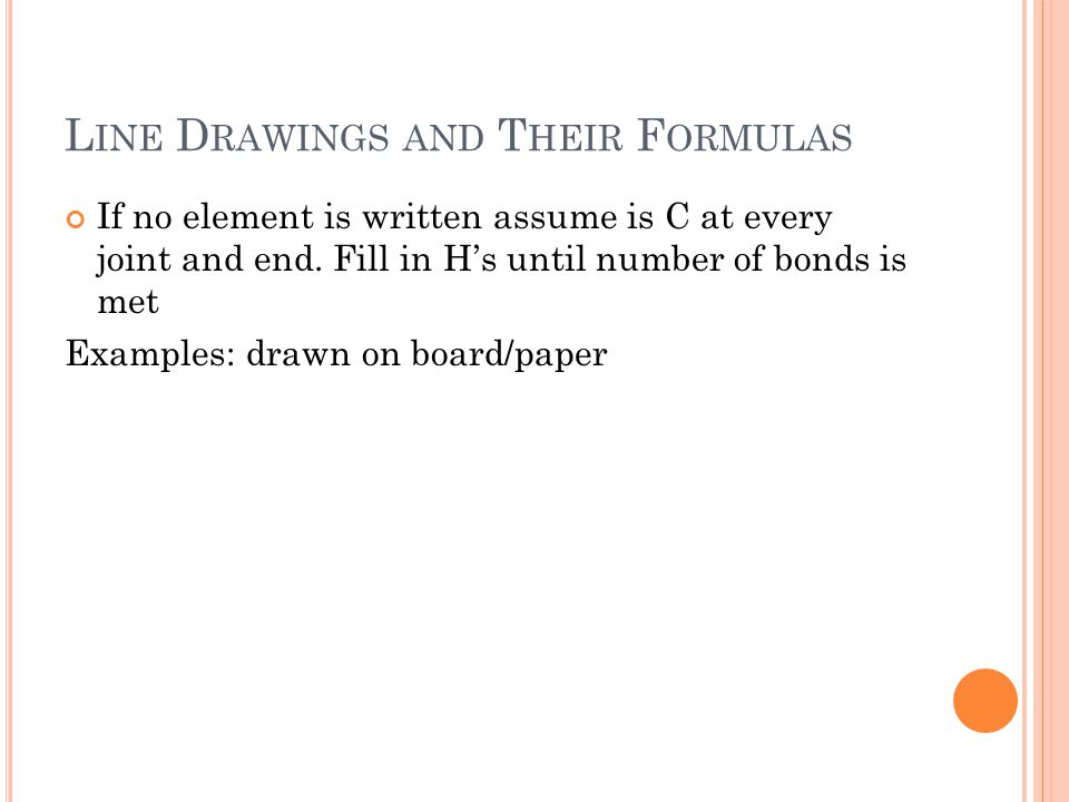 L INE D RAWINGS AND T HEIR F ORMULAS If no element is written assume is C at every joint and end. Fill in H's until number of bonds is met Examples: d