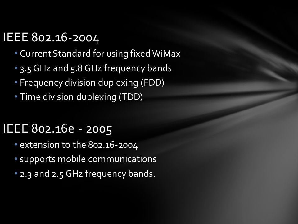 IEEE 802.16-2004 Current Standard for using fixed WiMax 3.5 GHz and 5.8 GHz frequency bands Frequency division duplexing (FDD) Time division duplexing (TDD) IEEE 802.16e - 2005 extension to the 802.16-2004 supports mobile communications 2.3 and 2.5 GHz frequency bands.