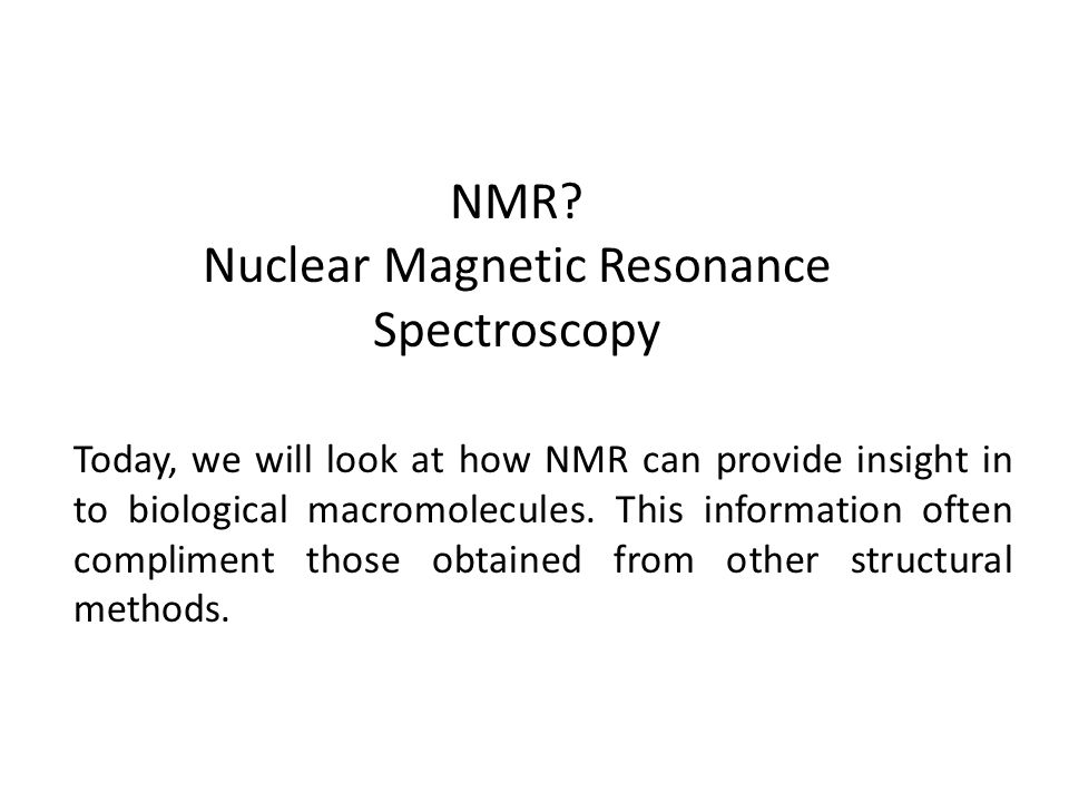 NMR? Nuclear Magnetic Resonance Spectroscopy Today, we will look at how NMR can provide insight in to biological macromolecules. This information ofte