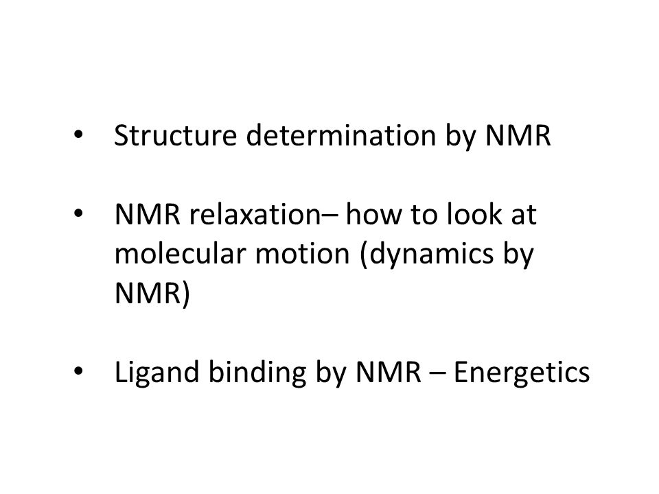 Structure determination by NMR NMR relaxation– how to look at molecular motion (dynamics by NMR) Ligand binding by NMR – Energetics