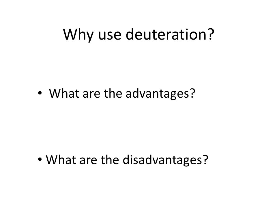 Why use deuteration? What are the advantages? What are the disadvantages?