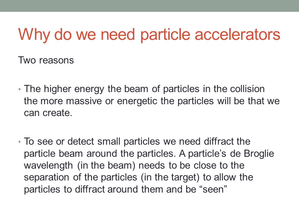 Why do we need particle accelerators Two reasons The higher energy the beam of particles in the collision the more massive or energetic the particles will be that we can create.