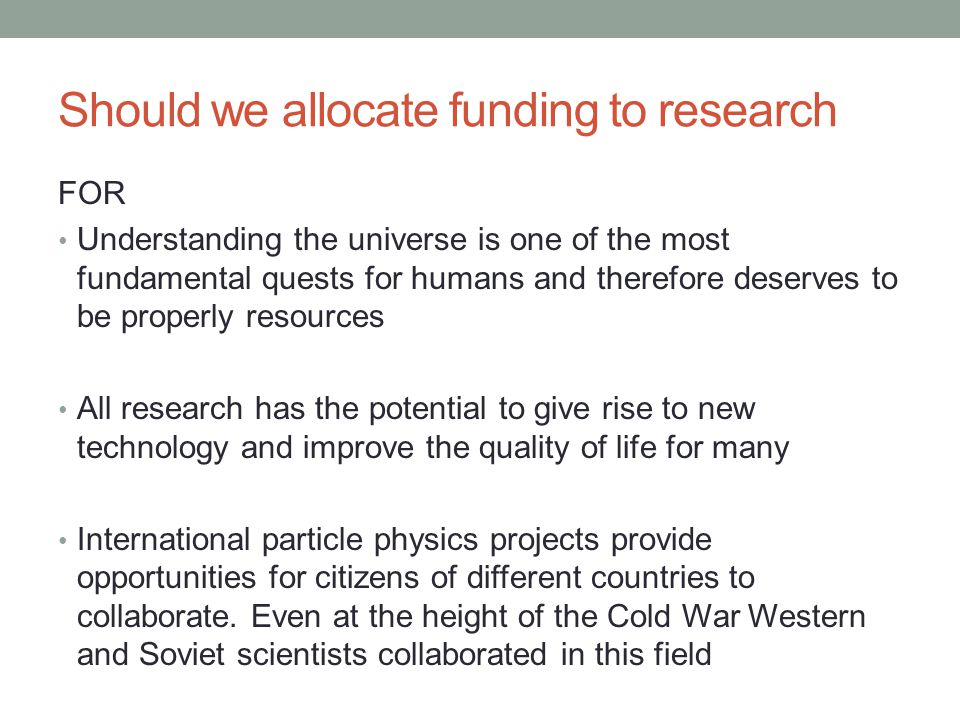 Should we allocate funding to research FOR Understanding the universe is one of the most fundamental quests for humans and therefore deserves to be properly resources All research has the potential to give rise to new technology and improve the quality of life for many International particle physics projects provide opportunities for citizens of different countries to collaborate.
