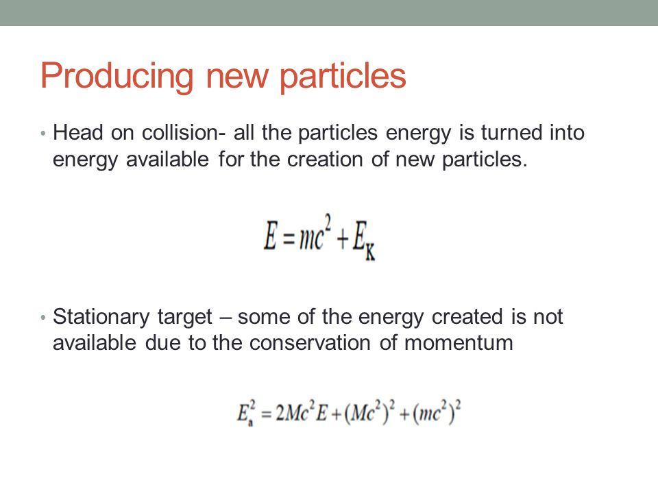 Producing new particles Head on collision- all the particles energy is turned into energy available for the creation of new particles.