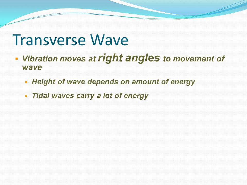 Transverse Wave  Vibration moves at right angles to movement of wave  Height of wave depends on amount of energy  Tidal waves carry a lot of energy