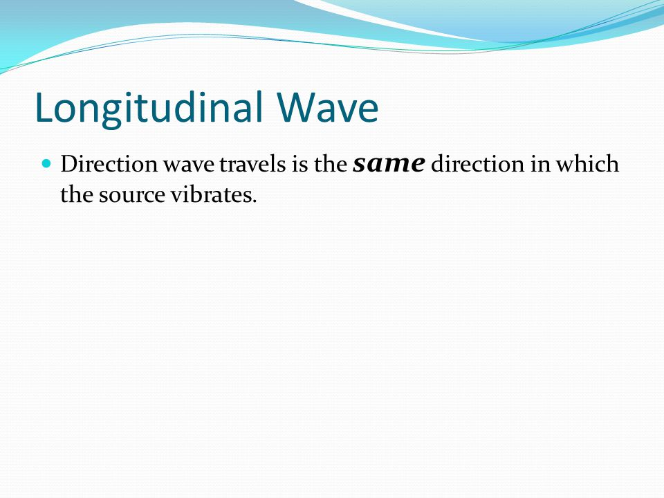 Longitudinal Wave Direction wave travels is the same direction in which the source vibrates.