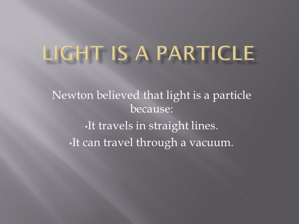 Particles always travel in straight lines and it was observed that light also travels in straight lines.
