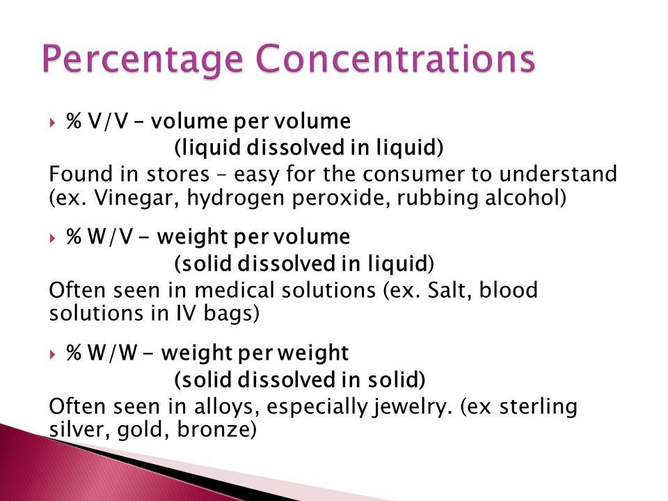  % V/V – volume per volume (liquid dissolved in liquid) Found in stores – easy for the consumer to understand (ex. Vinegar, hydrogen peroxide, rubbin