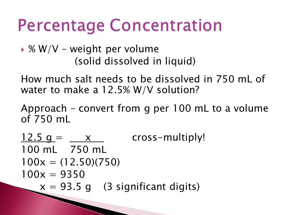 % W/V – weight per volume (solid dissolved in liquid) How much salt needs to be dissolved in 750 mL of water to make a 12.5% W/V solution? Approach