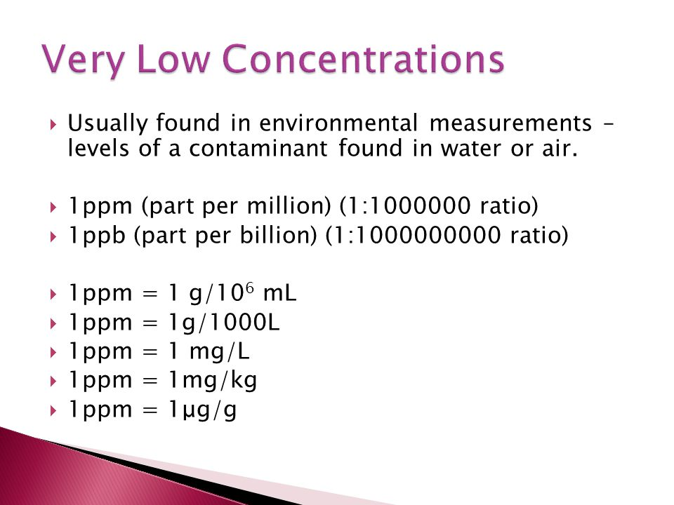  Usually found in environmental measurements – levels of a contaminant found in water or air.  1ppm (part per million) (1:1000000 ratio)  1ppb (par