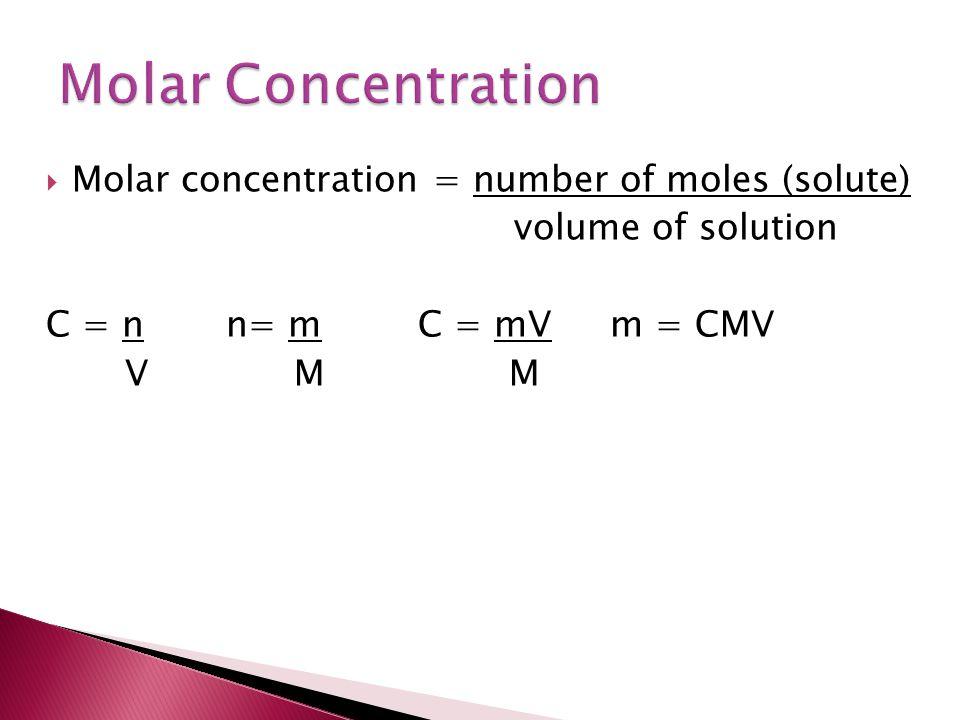  Molar concentration = number of moles (solute) volume of solution C = nn= mC = mVm = CMV V M M
