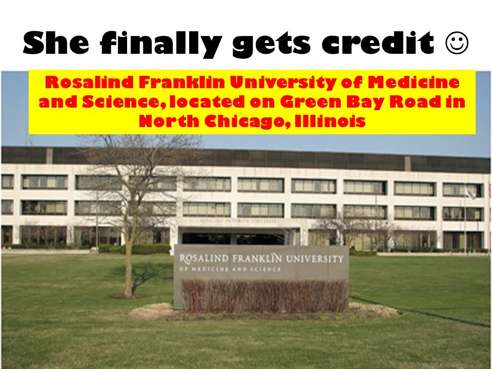 She finally gets credit Rosalind Franklin University of Medicine and Science, located on Green Bay Road in North Chicago, Illinois