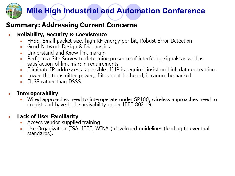 Mile High Industrial and Automation Conference  Reliability, Security & Coexistence  FHSS, Small packet size, high RF energy per bit, Robust Error Detection  Good Network Design & Diagnostics  Understand and Know link margin  Perform a Site Survey to determine presence of interfering signals as well as satisfaction of link margin requirements  Eliminate IP addresses as possible.