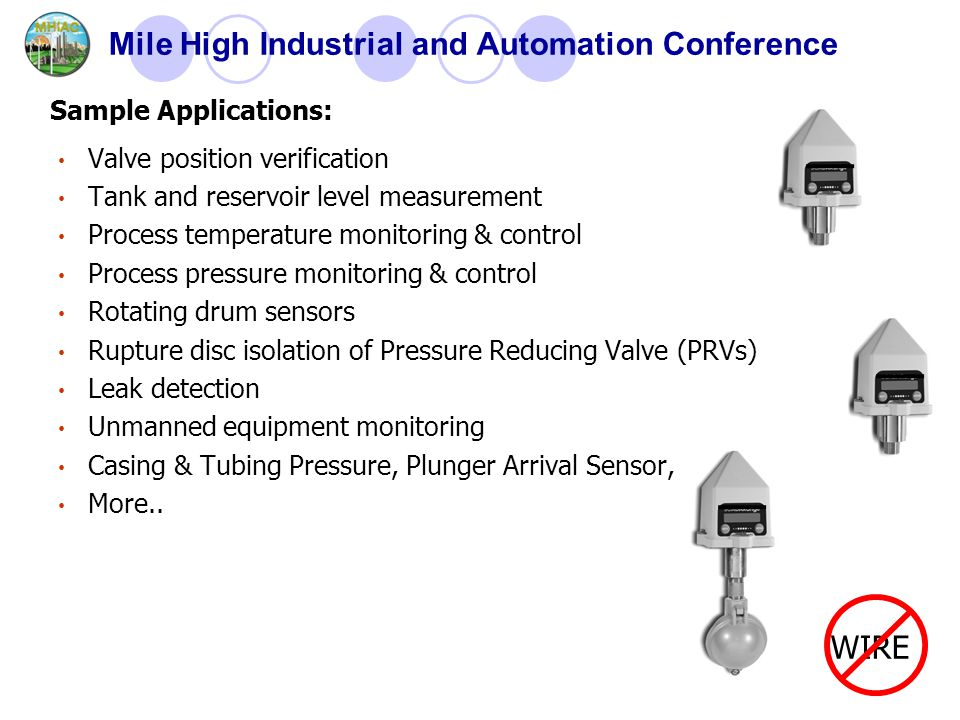 Mile High Industrial and Automation Conference Valve position verification Tank and reservoir level measurement Process temperature monitoring & control Process pressure monitoring & control Rotating drum sensors Rupture disc isolation of Pressure Reducing Valve (PRVs) Leak detection Unmanned equipment monitoring Casing & Tubing Pressure, Plunger Arrival Sensor, More..
