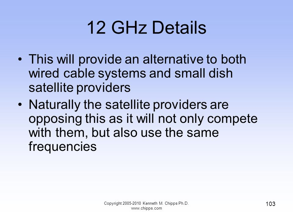 12 GHz Details This will provide an alternative to both wired cable systems and small dish satellite providers Naturally the satellite providers are o