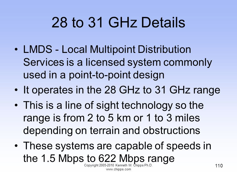28 to 31 GHz Details LMDS - Local Multipoint Distribution Services is a licensed system commonly used in a point-to-point design It operates in the 28