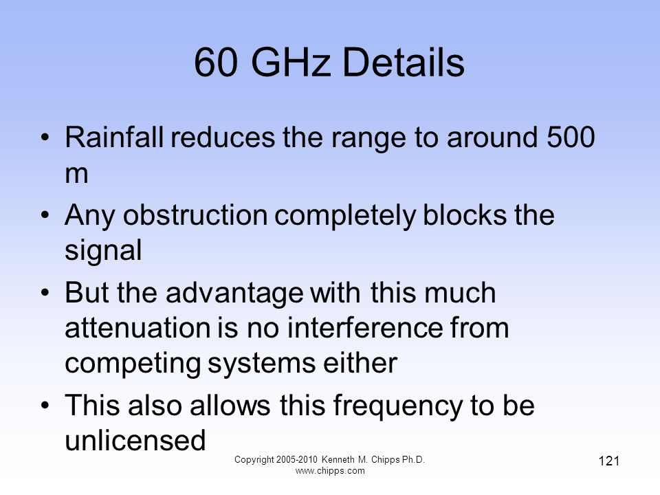 60 GHz Details Rainfall reduces the range to around 500 m Any obstruction completely blocks the signal But the advantage with this much attenuation is