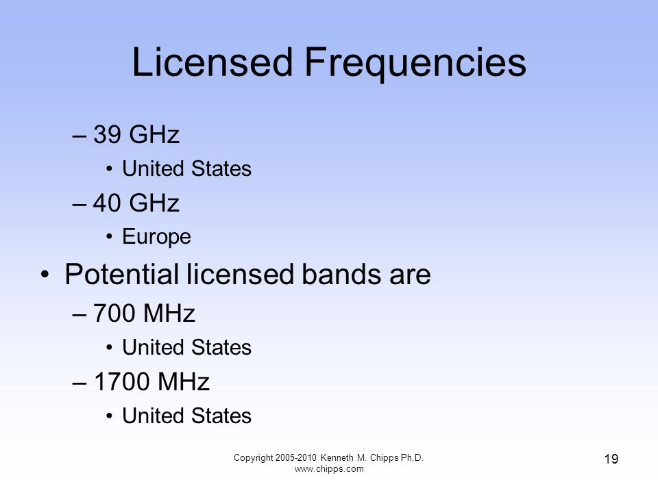 Licensed Frequencies –39 GHz United States –40 GHz Europe Potential licensed bands are –700 MHz United States –1700 MHz United States Copyright 2005-2