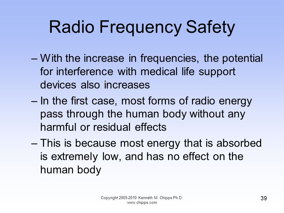 Radio Frequency Safety –With the increase in frequencies, the potential for interference with medical life support devices also increases –In the firs