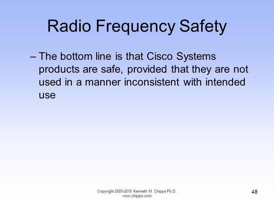 Radio Frequency Safety –The bottom line is that Cisco Systems products are safe, provided that they are not used in a manner inconsistent with intende