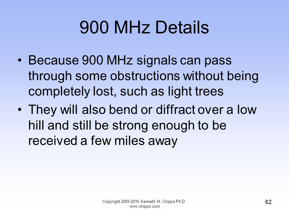 900 MHz Details Because 900 MHz signals can pass through some obstructions without being completely lost, such as light trees They will also bend or d