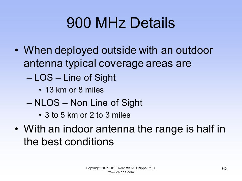 900 MHz Details When deployed outside with an outdoor antenna typical coverage areas are –LOS – Line of Sight 13 km or 8 miles –NLOS – Non Line of Sig