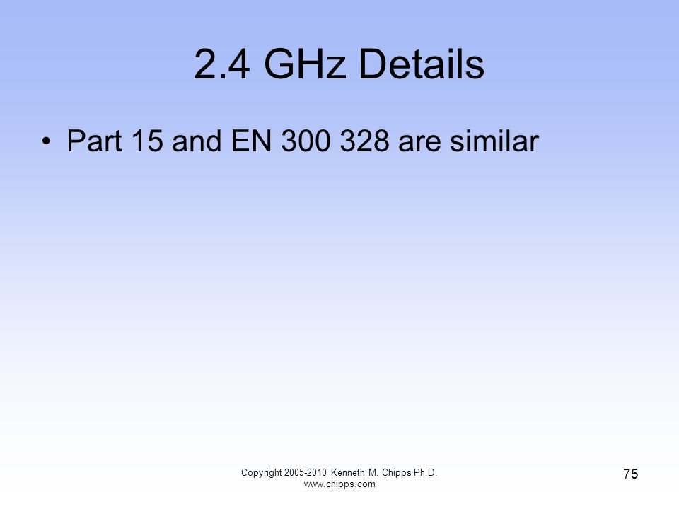2.4 GHz Details Part 15 and EN 300 328 are similar Copyright 2005-2010 Kenneth M. Chipps Ph.D. www.chipps.com 75