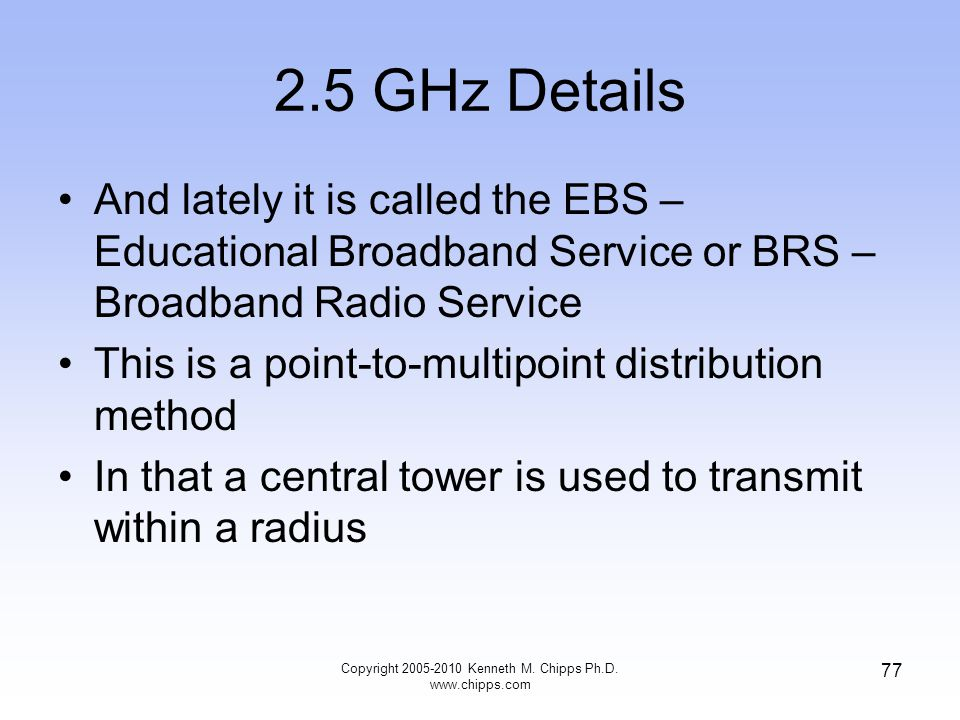 2.5 GHz Details And lately it is called the EBS – Educational Broadband Service or BRS – Broadband Radio Service This is a point-to-multipoint distrib