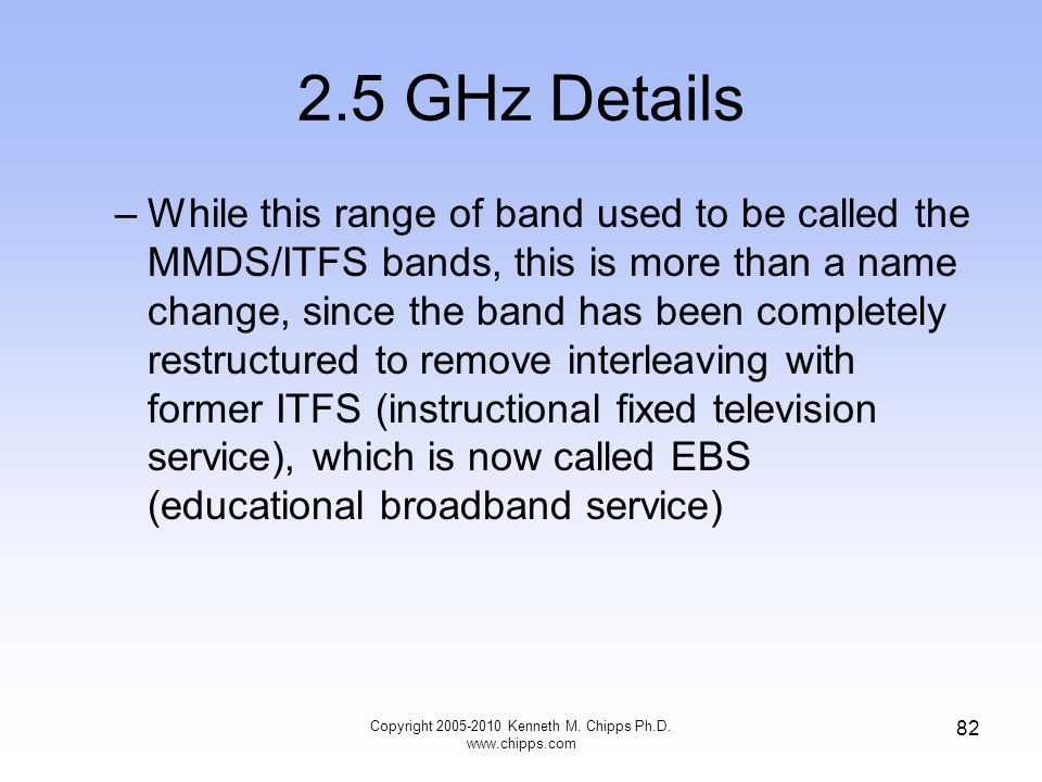 2.5 GHz Details –While this range of band used to be called the MMDS/ITFS bands, this is more than a name change, since the band has been completely r