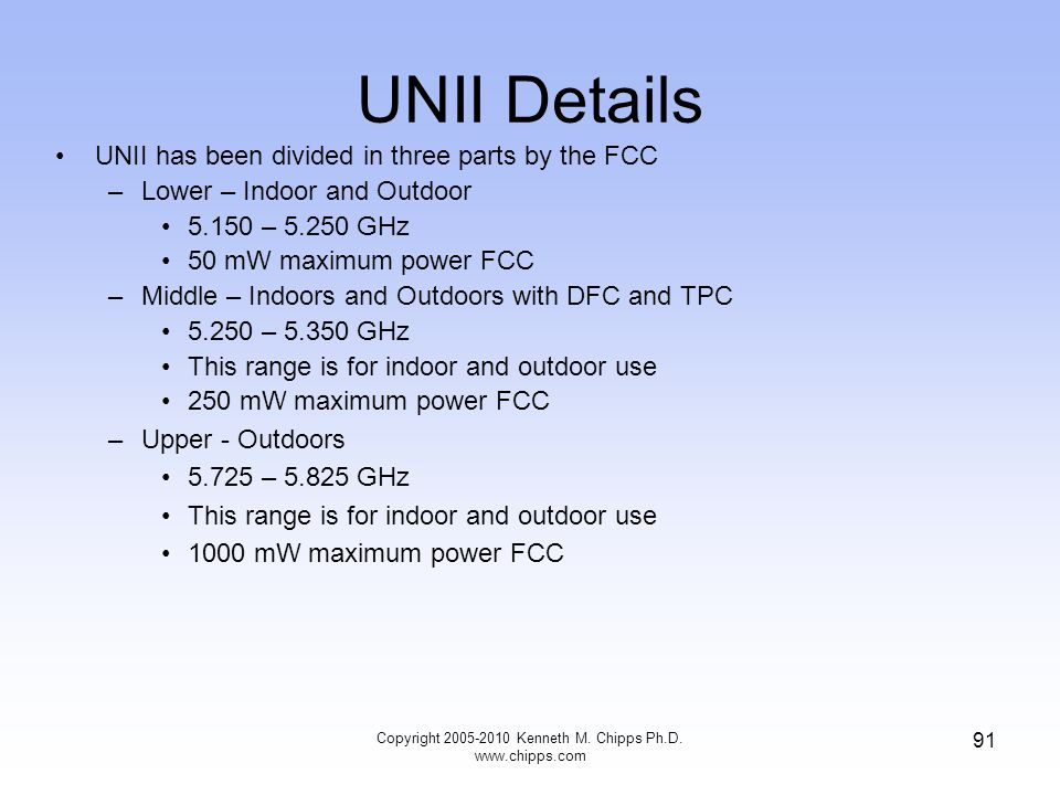 UNII Details UNII has been divided in three parts by the FCC –Lower – Indoor and Outdoor 5.150 – 5.250 GHz 50 mW maximum power FCC –Middle – Indoors a