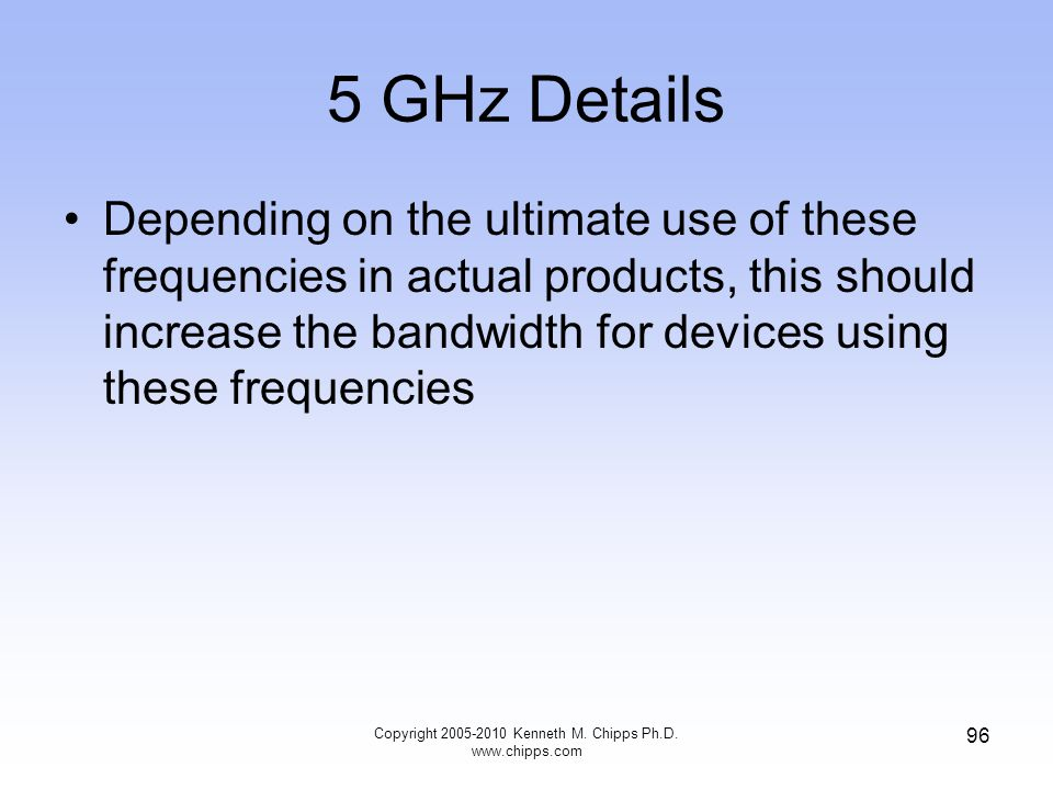 5 GHz Details Depending on the ultimate use of these frequencies in actual products, this should increase the bandwidth for devices using these freque