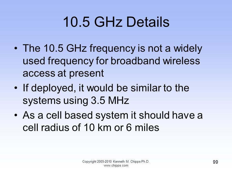 10.5 GHz Details The 10.5 GHz frequency is not a widely used frequency for broadband wireless access at present If deployed, it would be similar to th
