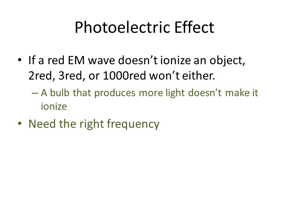 Photoelectric Effect If a red EM wave doesn't ionize an object, 2red, 3red, or 1000red won't either. – A bulb that produces more light doesn't make it