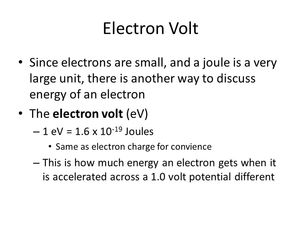 Electron Volt Since electrons are small, and a joule is a very large unit, there is another way to discuss energy of an electron The electron volt (eV