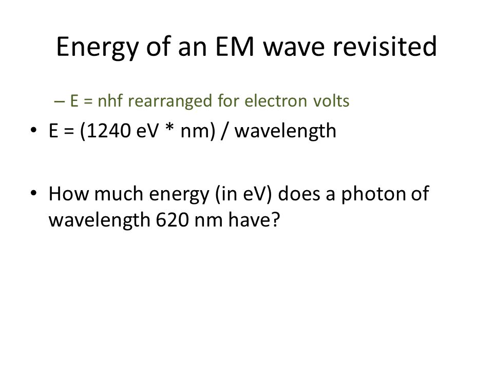 Energy of an EM wave revisited – E = nhf rearranged for electron volts E = (1240 eV * nm) / wavelength How much energy (in eV) does a photon of wavele