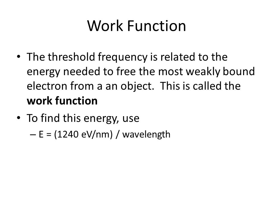 Work Function The threshold frequency is related to the energy needed to free the most weakly bound electron from a an object. This is called the work