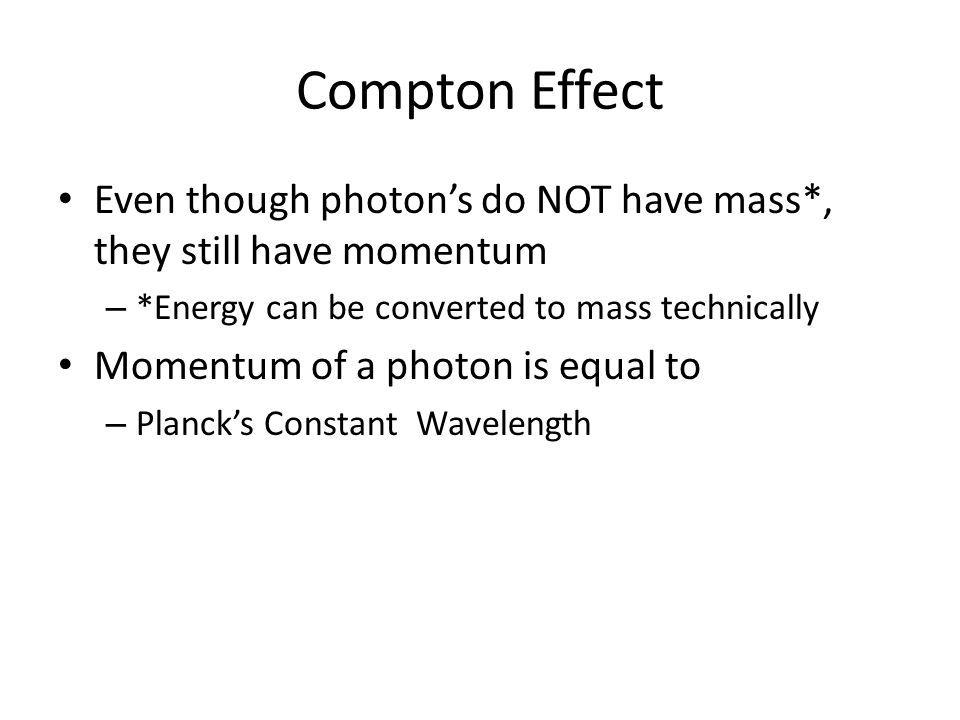 Compton Effect Even though photon's do NOT have mass*, they still have momentum – *Energy can be converted to mass technically Momentum of a photon is