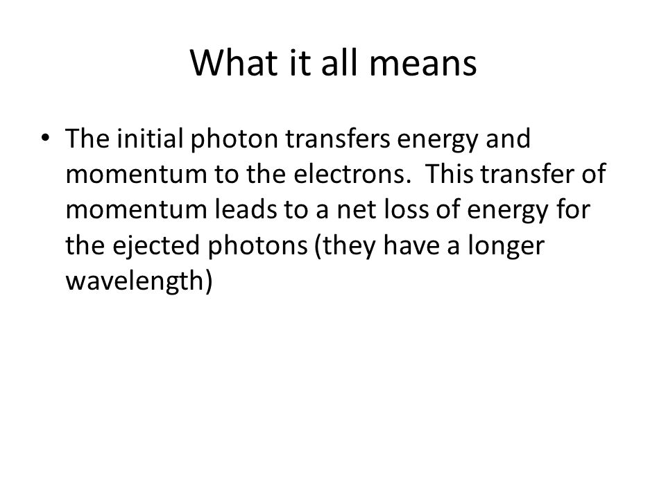What it all means The initial photon transfers energy and momentum to the electrons. This transfer of momentum leads to a net loss of energy for the e