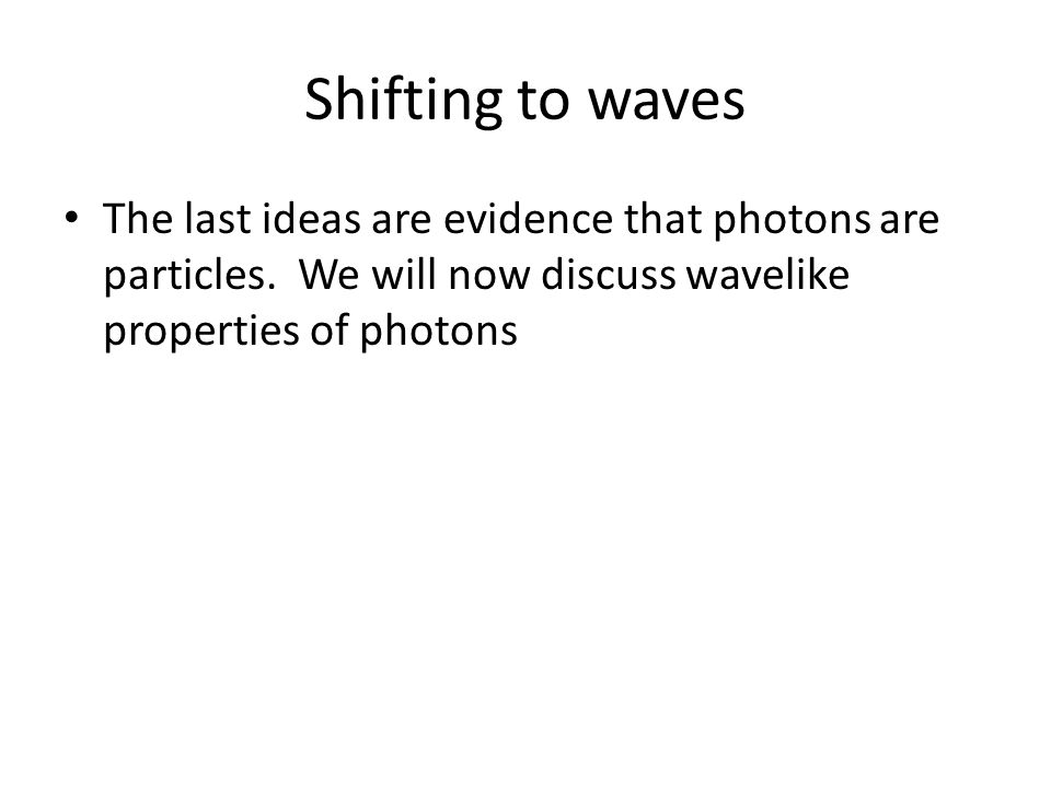 Shifting to waves The last ideas are evidence that photons are particles. We will now discuss wavelike properties of photons
