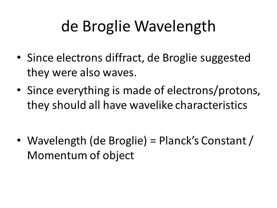 de Broglie Wavelength Since electrons diffract, de Broglie suggested they were also waves. Since everything is made of electrons/protons, they should