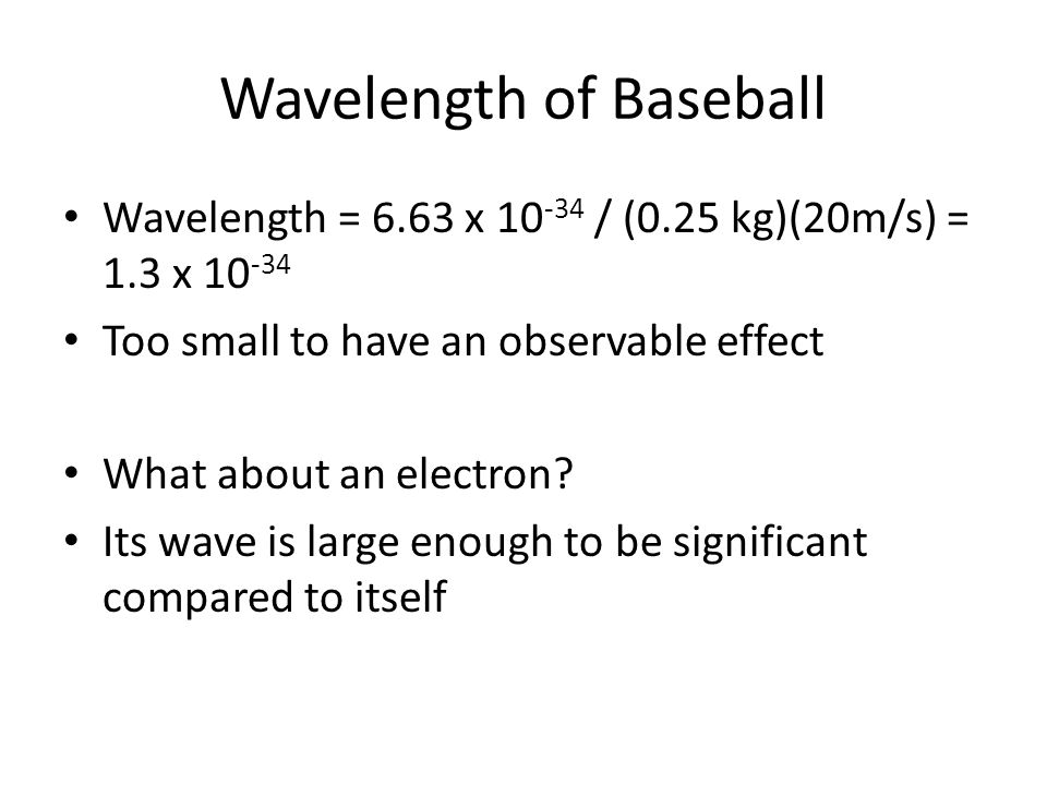 Wavelength of Baseball Wavelength = 6.63 x 10 -34 / (0.25 kg)(20m/s) = 1.3 x 10 -34 Too small to have an observable effect What about an electron? Its