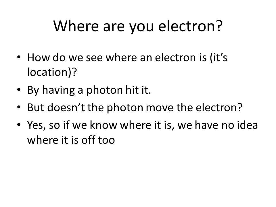 Where are you electron? How do we see where an electron is (it's location)? By having a photon hit it. But doesn't the photon move the electron? Yes,