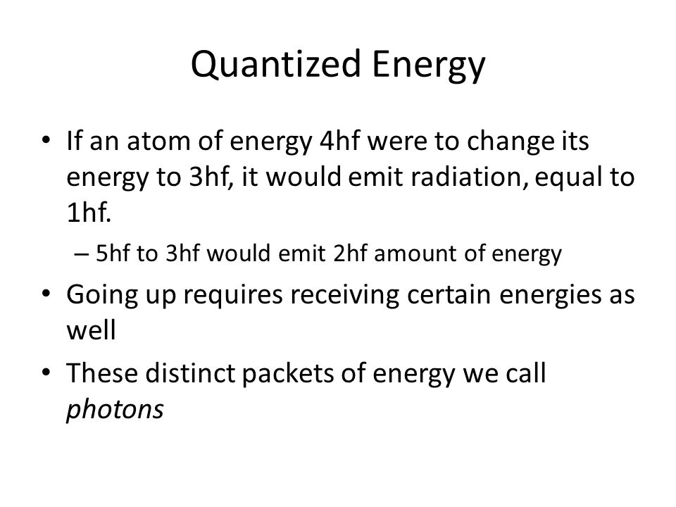 Quantized Energy If an atom of energy 4hf were to change its energy to 3hf, it would emit radiation, equal to 1hf. – 5hf to 3hf would emit 2hf amount
