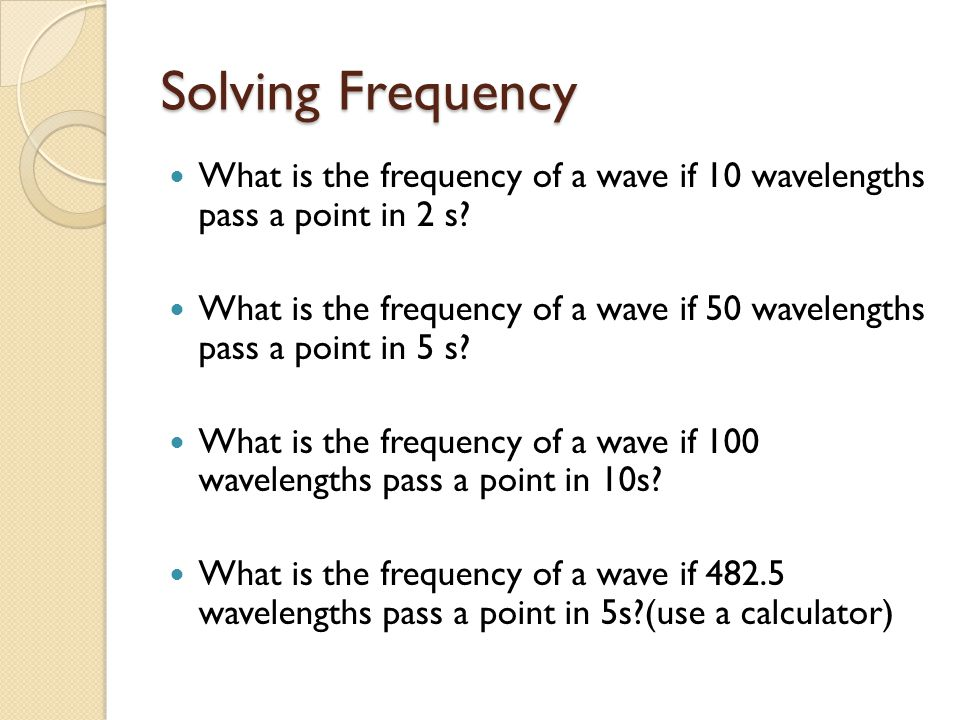 Solving Frequency What is the frequency of a wave if 10 wavelengths pass a point in 2 s.