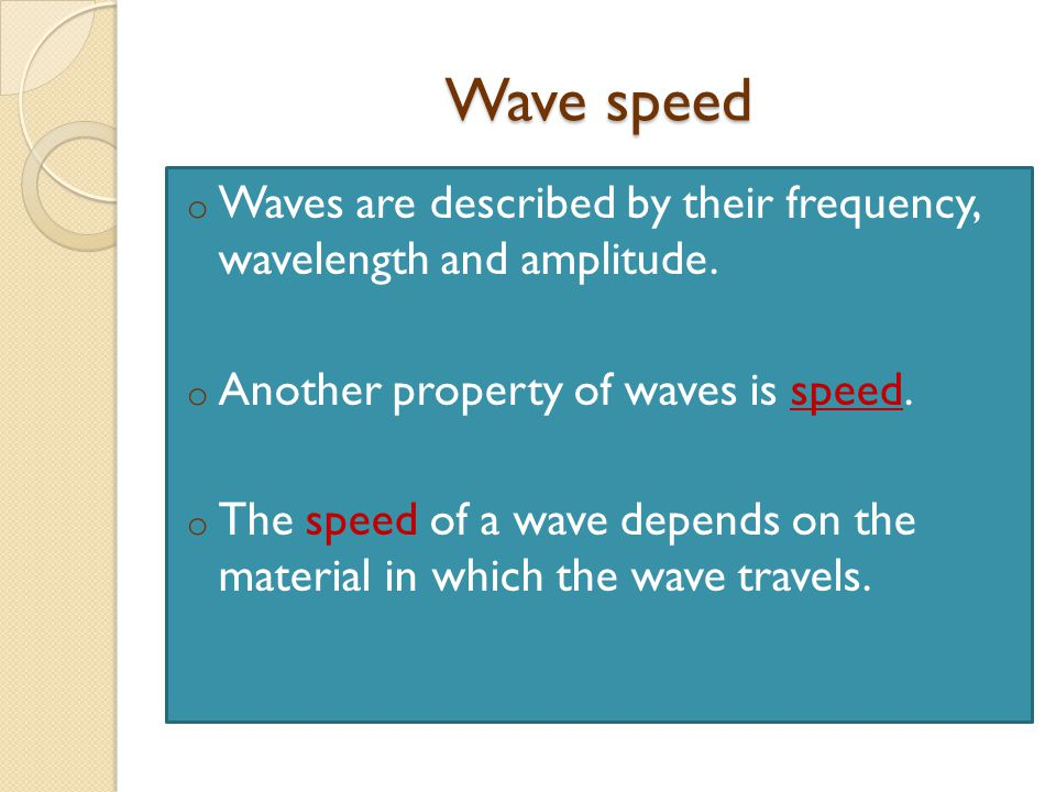 Wave speed o Waves are described by their frequency, wavelength and amplitude.