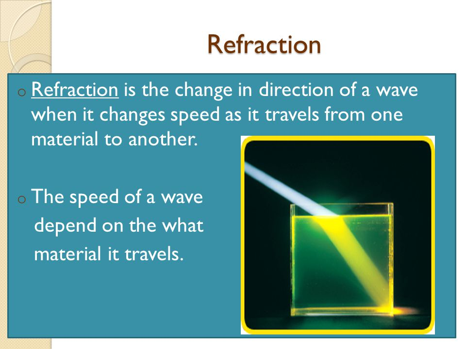 Refraction o Refraction is the change in direction of a wave when it changes speed as it travels from one material to another.